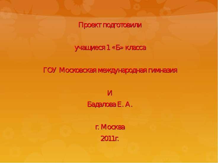 Проект подготовили учащиеся 1 «Б» класса ГОУ Московская международная гимнази...