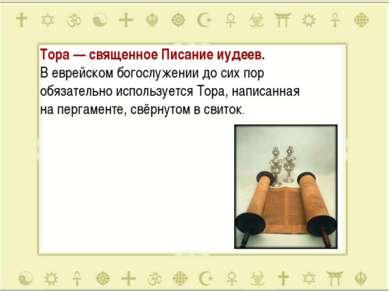Тора— священное Писание иудеев. Веврейском богослужении досихпор обязател...
