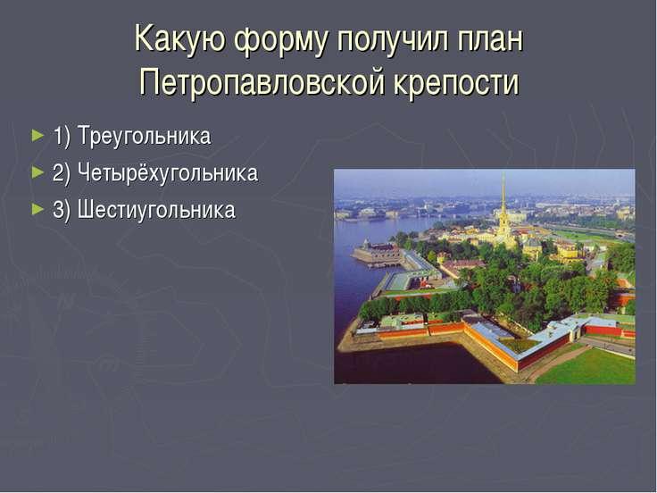 Какую форму получил план Петропавловской крепости 1) Треугольника 2) Четырёху...