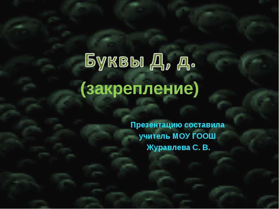 (закрепление) Презентацию составила учитель МОУ ГООШ Журавлева С. В.