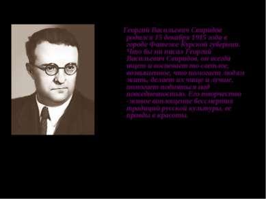 Георгий Васильевич Свиридов родился 15 декабря 1915 года в городе Фатеже Курс...
