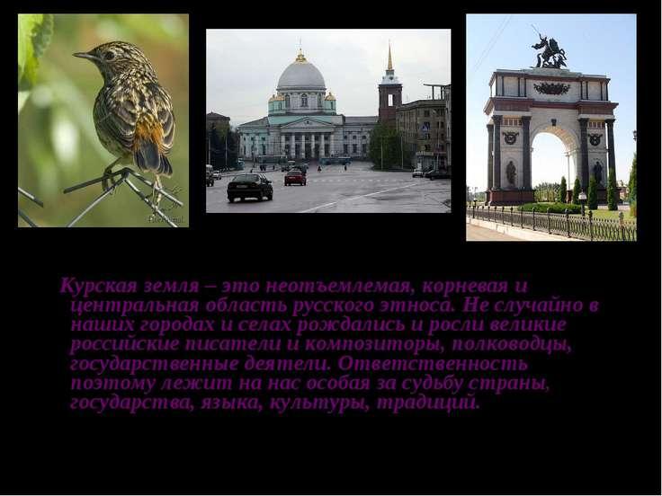 Курская земля – это неотъемлемая, корневая и центральная область русского этн...