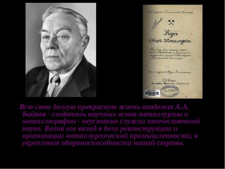 Всю свою долгую прекрасную жизнь академик А.А. Байков - создатель научных осн...