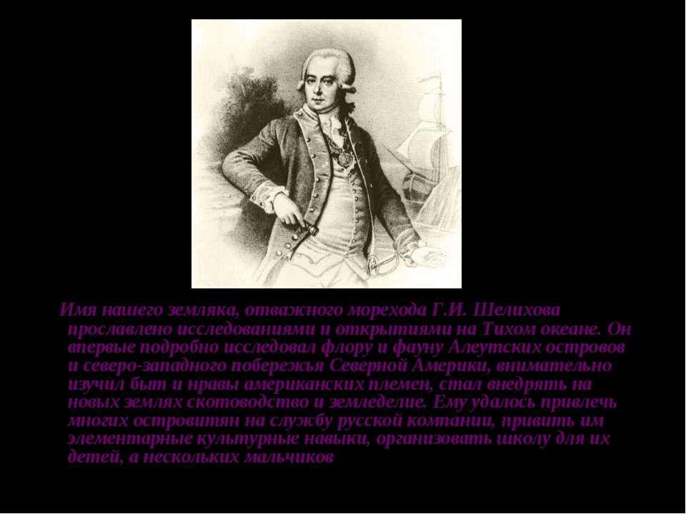 Имя нашего земляка, отважного морехода Г.И. Шелихова прославлено исследования...