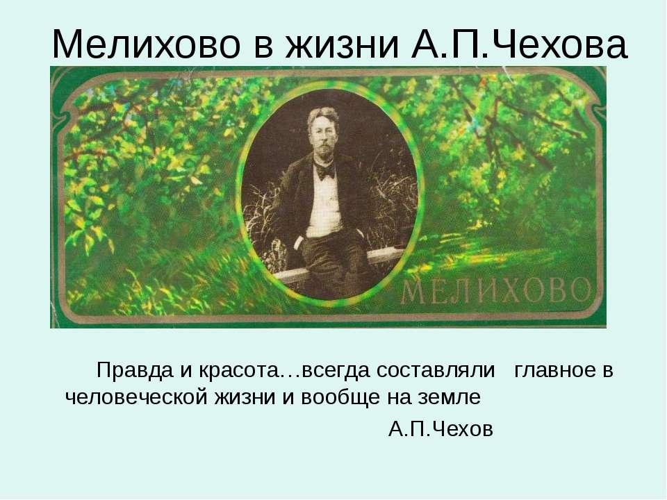 Мелихово в жизни А.П.Чехова Правда и красота…всегда составляли главное в чело...