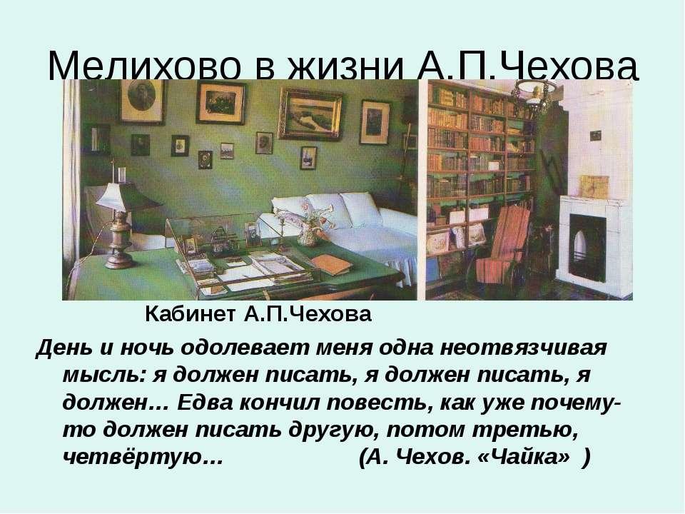 Мелихово в жизни А.П.Чехова Кабинет А.П.Чехова День и ночь одолевает меня одн...