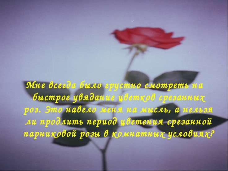 Мне всегда было грустно смотреть на быстрое увядание цветков срезанных роз. Э...