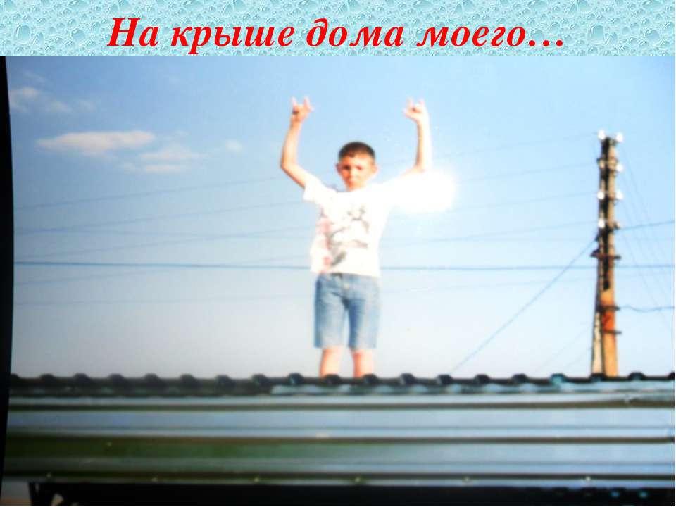На крыше дома моего…