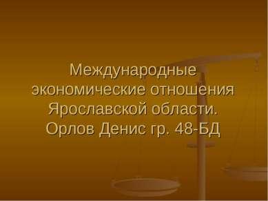Международные экономические отношения Ярославской области. Орлов Денис гр. 48-БД