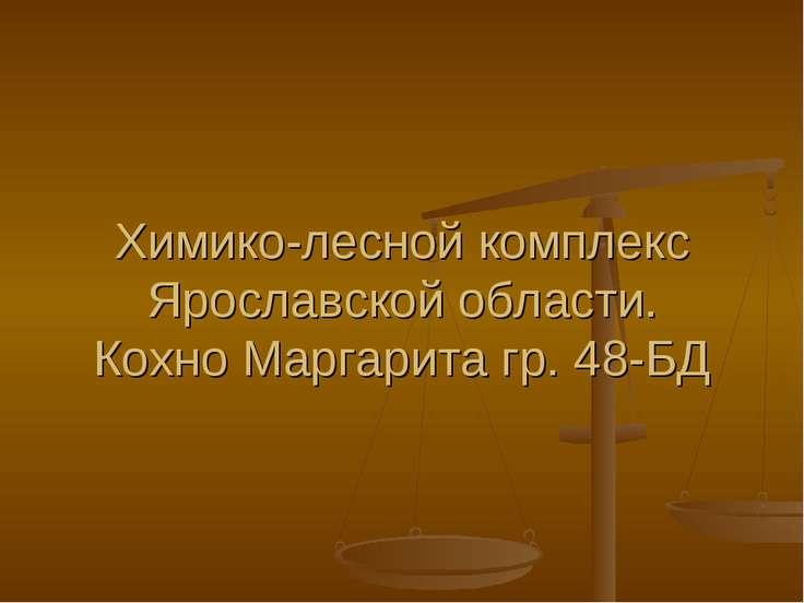 Химико-лесной комплекс Ярославской области. Кохно Маргарита гр. 48-БД