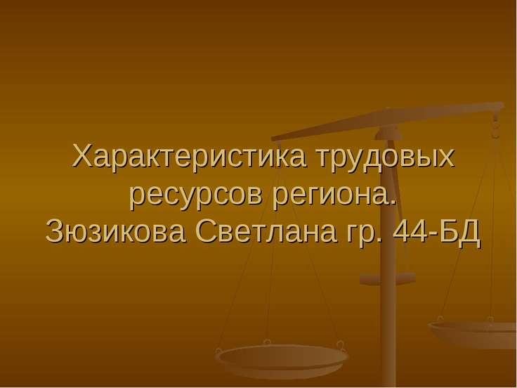 Характеристика трудовых ресурсов региона. Зюзикова Светлана гр. 44-БД