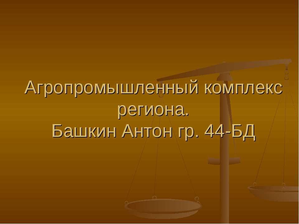 Агропромышленный комплекс региона. Башкин Антон гр. 44-БД