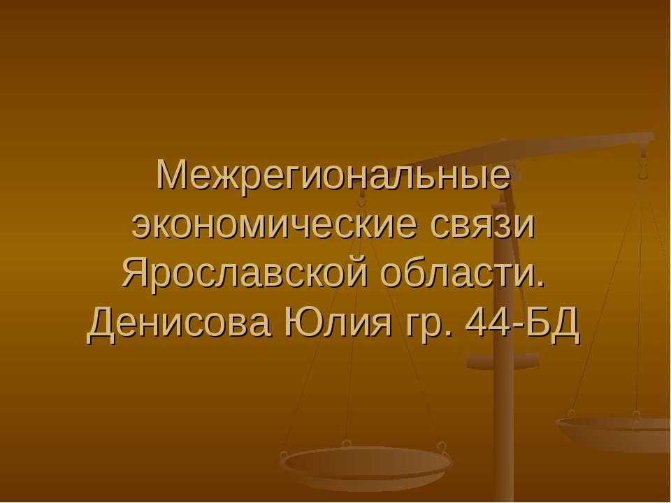 Межрегиональные экономические связи Ярославской области. Денисова Юлия гр. 44-БД