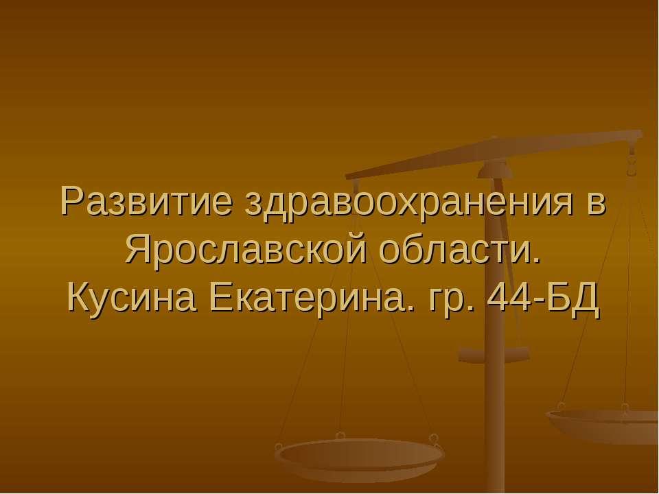 Развитие здравоохранения в Ярославской области. Кусина Екатерина. гр. 44-БД