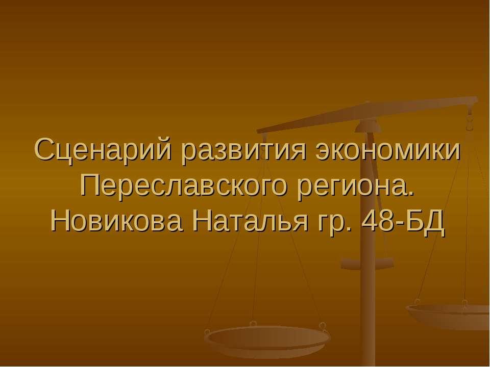 Сценарий развития экономики Переславского региона. Новикова Наталья гр. 48-БД