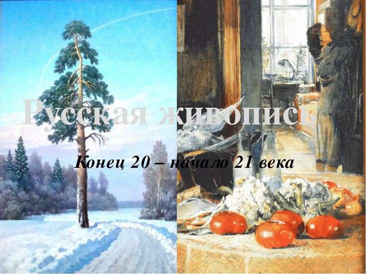 Конец 20 – начало 21 века Русская живопись
