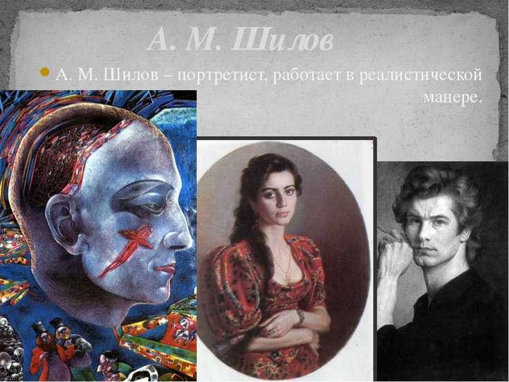 А. М. Шилов А. М. Шилов – портретист, работает в реалистической манере.