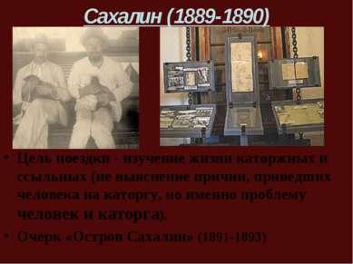 Сахалин (1889-1890) Цель поездки - изучение жизни каторжных и ссыльных (не вы...