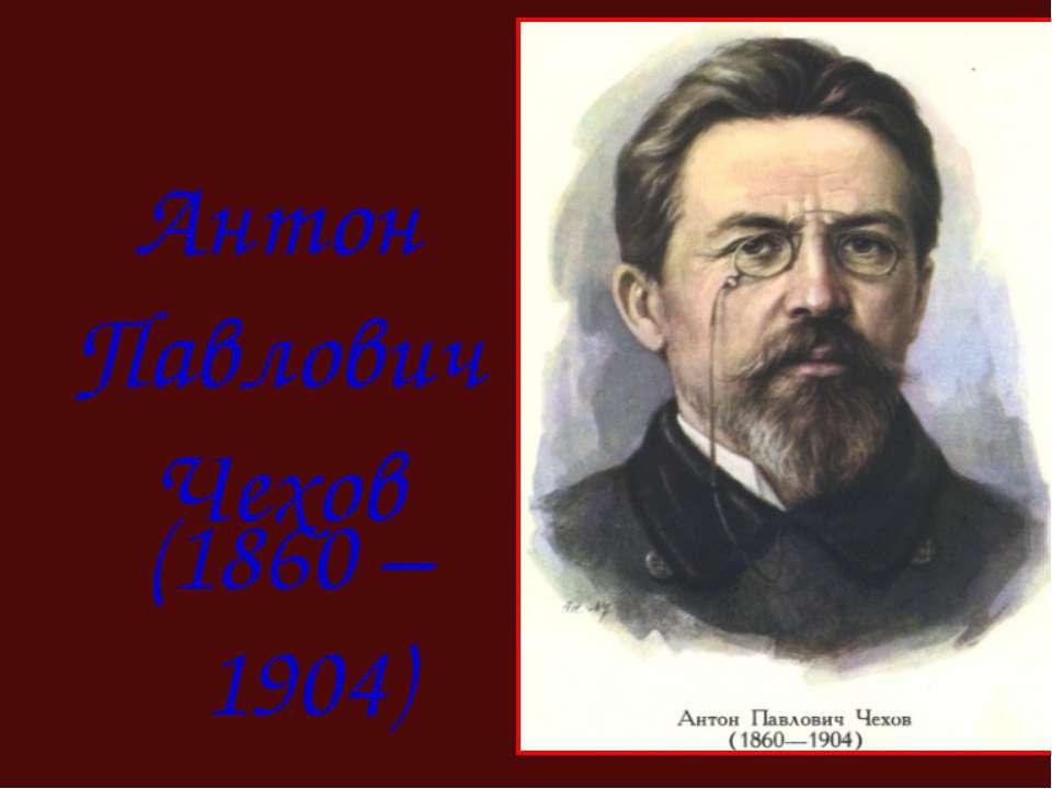 Антон Павлович Чехов (1860 – 1904)