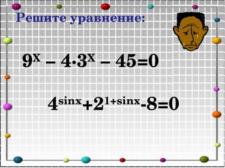 Решите уравнение: 9X – 4∙3X – 45=0 4sinx+21+sinx-8=0