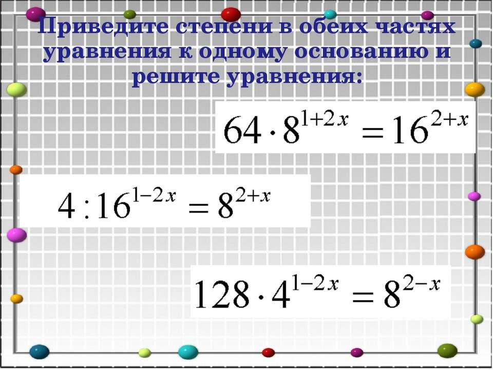 Приведите степени в обеих частях уравнения к одному основанию и решите уравне...
