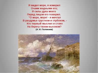 Я видел море, я измерил Очами жадными его; Я силы духа моего Перед лицом его ...