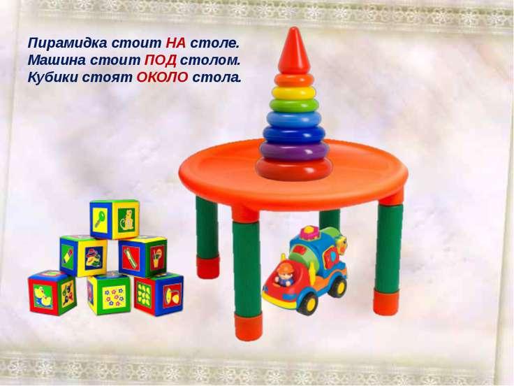 Пирамидка стоит НА столе. Машина стоит ПОД столом. Кубики стоят ОКОЛО стола.