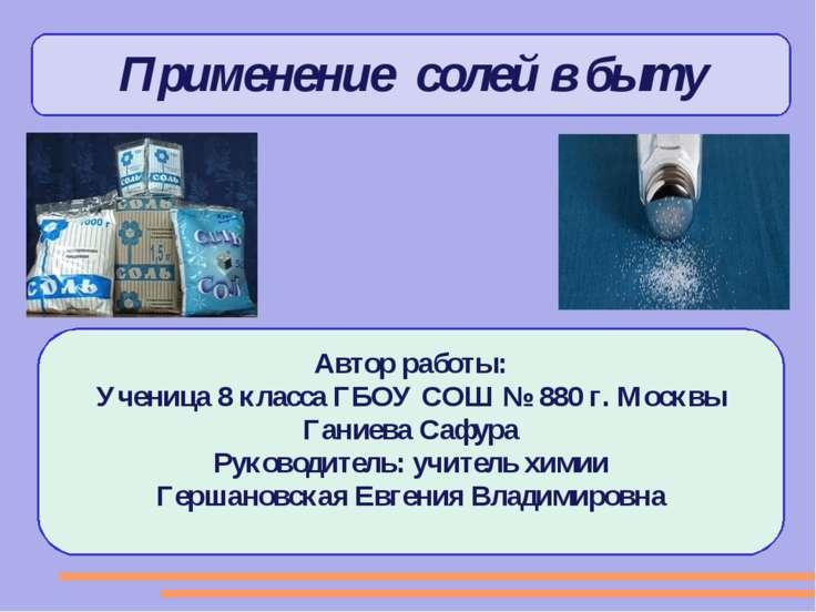 Применение солей в быту Автор работы: Ученица 8 класса ГБОУ СОШ № 880 г. Моск...