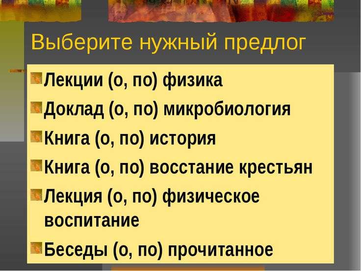 Выберите нужный предлог Лекции (о, по) физика Доклад (о, по) микробиология Кн...