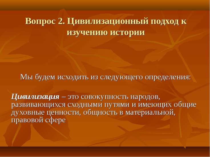 Вопрос 2. Цивилизационный подход к изучению истории Мы будем исходить из след...