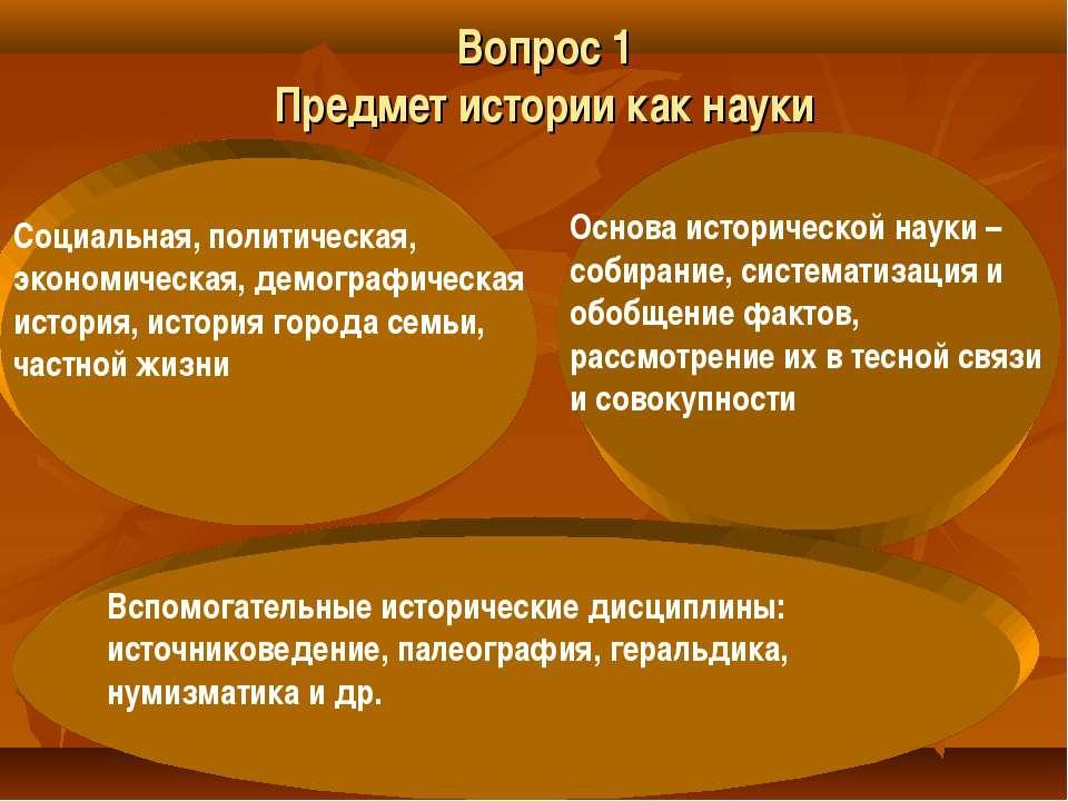 Вопрос 1 Предмет истории как науки Социальная, политическая, экономическая, д...