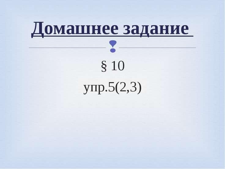 § 10 упр.5(2,3) Домашнее задание