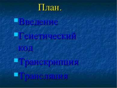 План. Введение Генетический код Транскрипция Трансляция