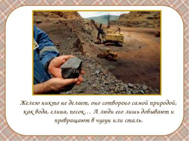 Железо никто не делает, оно сотворено самой природой, как вода, глина, песок…...