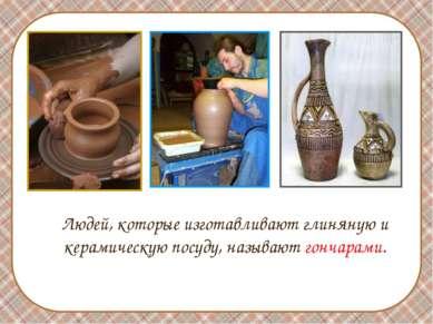 Людей, которые изготавливают глиняную и керамическую посуду, называют гончарами.