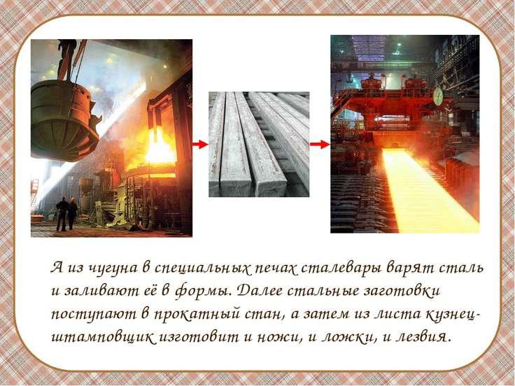 А из чугуна в специальных печах сталевары варят сталь и заливают её в формы. ...