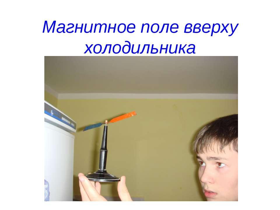 Магнитное поле вверху холодильника