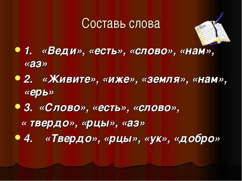 Составь слова 1. «Веди», «есть», «слово», «нам», «аз» 2. «Живите», «иже», «зе...