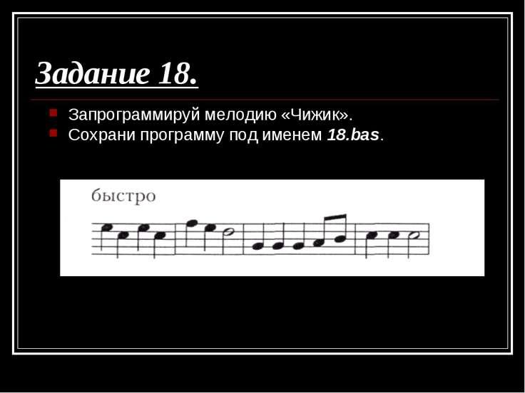 Задание 18. Запрограммируй мелодию «Чижик». Сохрани программу под именем 18.bas.