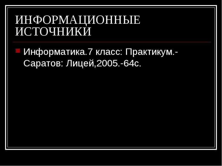 ИНФОРМАЦИОННЫЕ ИСТОЧНИКИ Информатика.7 класс: Практикум.- Саратов: Лицей,2005...