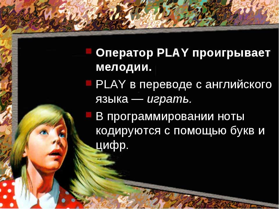 Оператор PLAY проигрывает мелодии. PLAY в переводе с английского языка — игра...