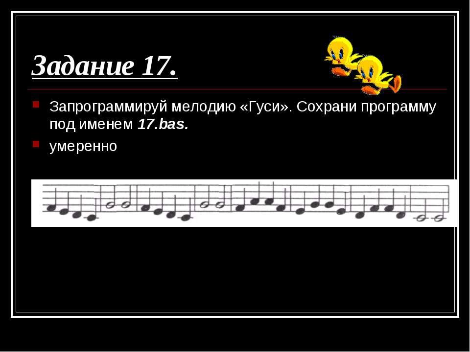 Задание 17. Запрограммируй мелодию «Гуси». Сохрани программу под именем 17.ba...