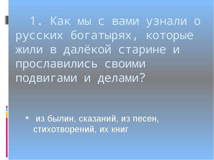 1. Как мы с вами узнали о русских богатырях, которые жили в далёкой старине и...