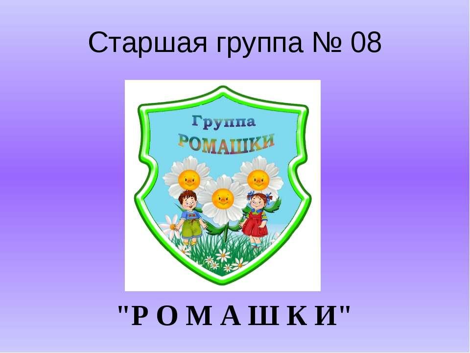 """Старшая группа № 08 """"Р О М А Ш К И"""""""
