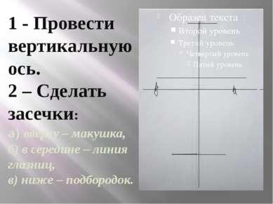 1 - Провести вертикальную ось. 2 – Сделать засечки: а) вверху – макушка, б) в...
