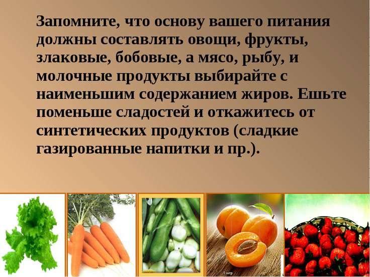Запомните, что основу вашего питания должны составлять овощи, фрукты, злаковы...