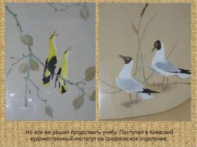 Но все же решил продолжить учебу. Поступил в Киевский художественный институт...