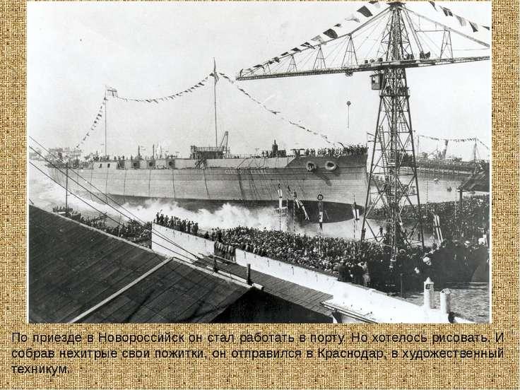 По приезде в Новороссийск он стал работать в порту. Но хотелось рисовать. И с...