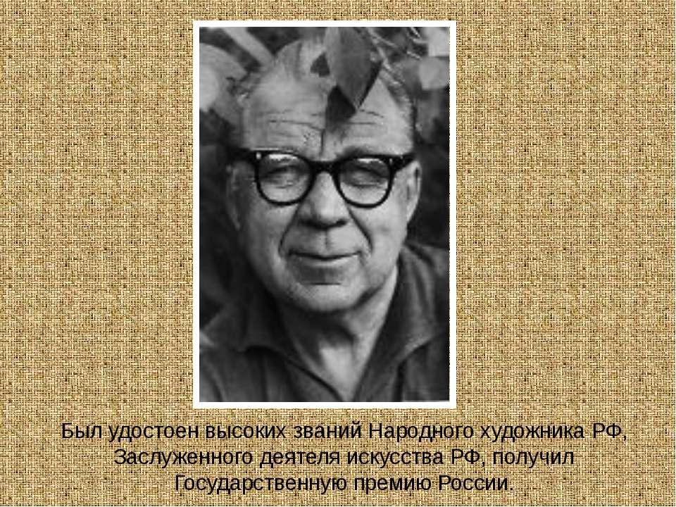 Был удостоен высоких званий Народного художника РФ, Заслуженного деятеля иску...