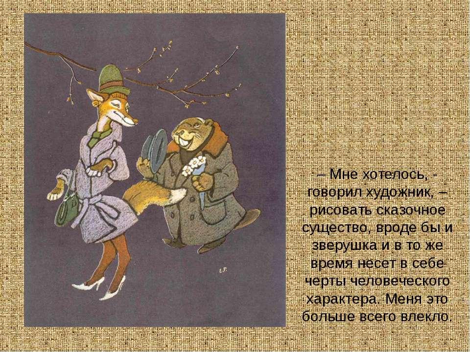 – Мне хотелось, - говорил художник, – рисовать сказочное существо, вроде бы и...